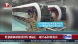 北京首条磁悬浮列车试运行 硬币不倒噪音小